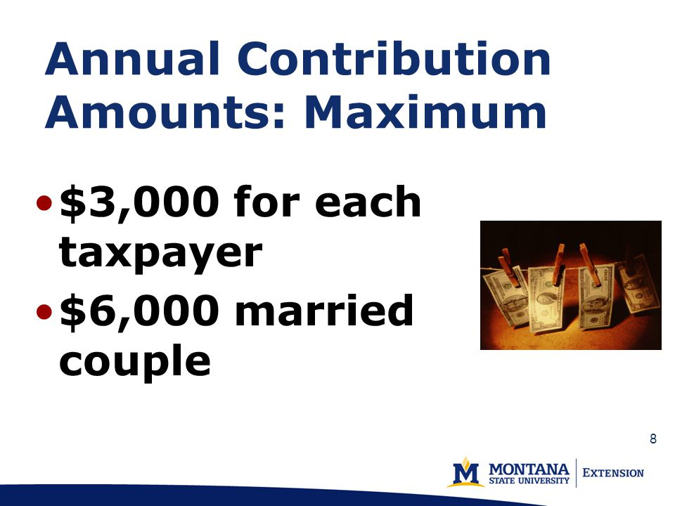 Annual Contribution Amounts: Maximum $3,000 for each taxpayer $6,000 married couple 8