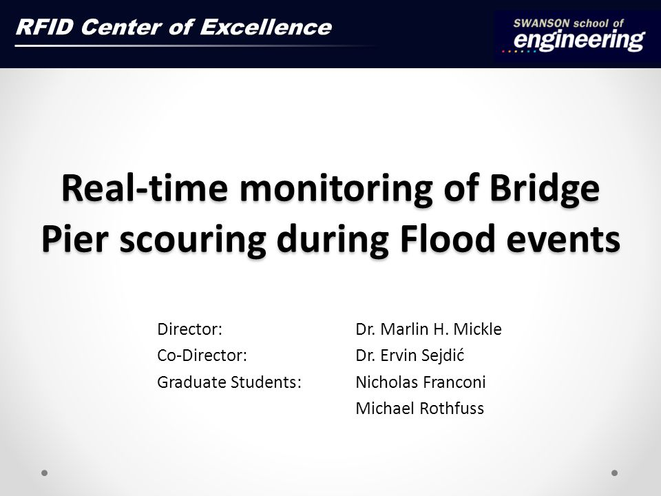 Real-time monitoring of Bridge Pier scouring during Flood events Director: Dr. Marlin H. Mickle Co-Director: Dr. Ervin Sejdić Graduate Students: Nicho