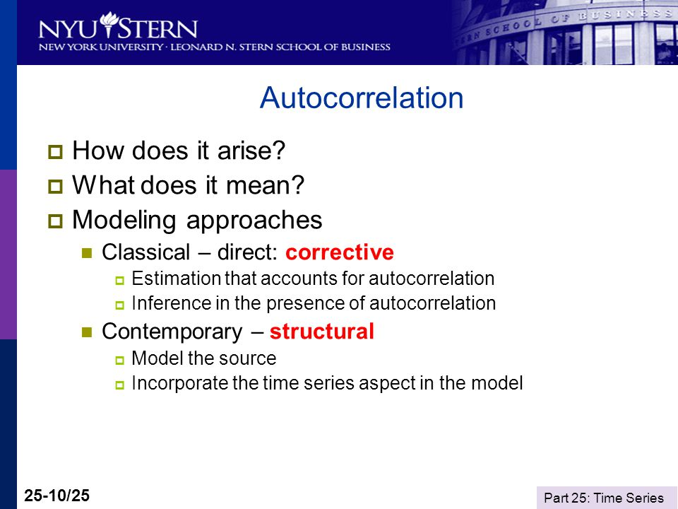 Part 25: Time Series 25-10/25 Autocorrelation How does it arise? What does it mean? Modeling approaches Classical – direct: corrective Estimation that