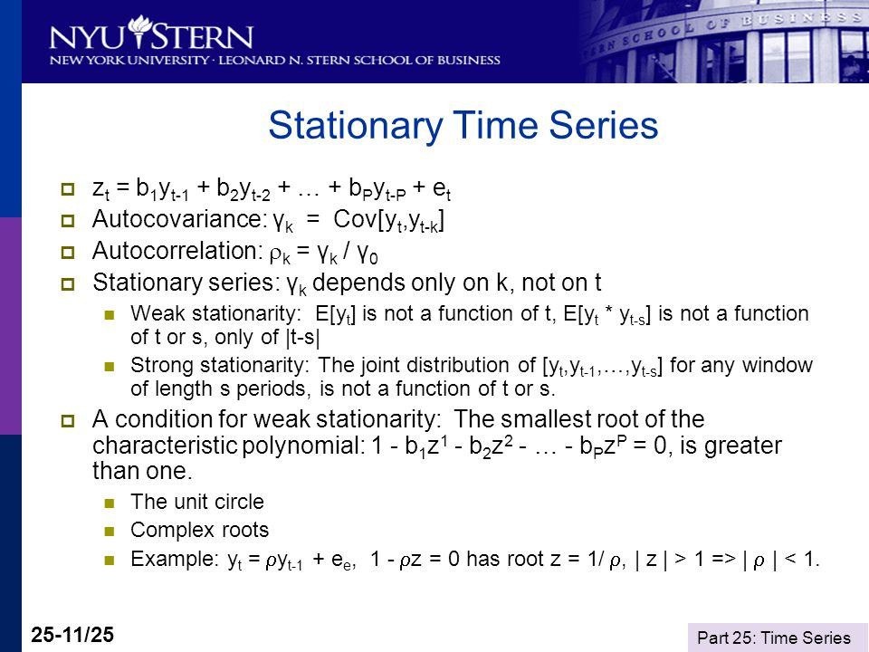 Part 25: Time Series 25-11/25 Stationary Time Series z t = b 1 y t-1 + b 2 y t-2 + … + b P y t-P + e t Autocovariance: γ k = Cov[y t,y t-k ] Autocorre