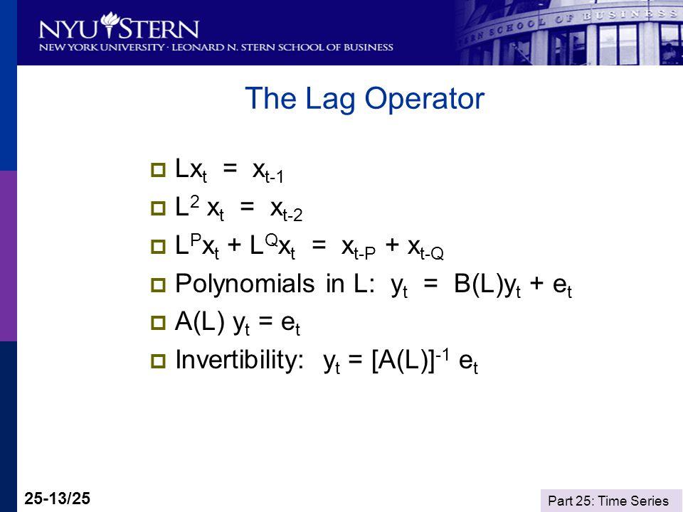 Part 25: Time Series 25-13/25 The Lag Operator Lx t = x t-1 L 2 x t = x t-2 L P x t + L Q x t = x t-P + x t-Q Polynomials in L: y t = B(L)y t + e t A(L) y t = e t Invertibility: y t = [A(L)] -1 e t
