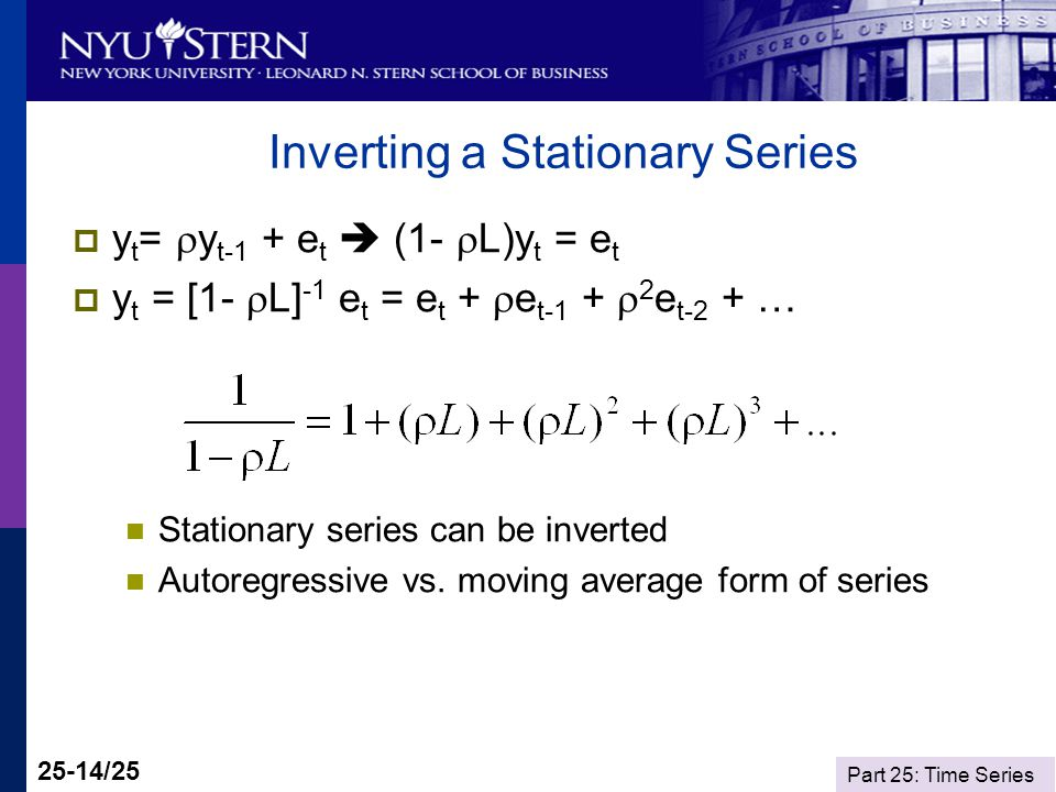 Part 25: Time Series 25-14/25 Inverting a Stationary Series y t = y t-1 + e t (1- L)y t = e t y t = [1- L] -1 e t = e t + e t-1 + 2 e t-2 + … Stationa
