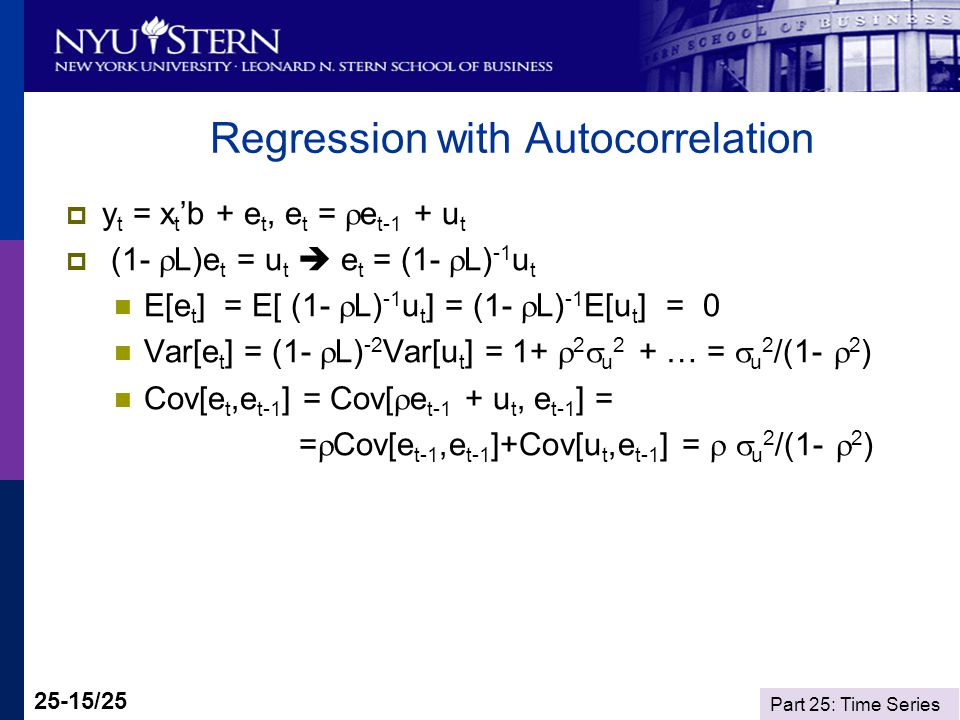 Part 25: Time Series 25-15/25 Regression with Autocorrelation y t = x t b + e t, e t = e t-1 + u t (1- L)e t = u t e t = (1- L) -1 u t E[e t ] = E[ (1- L) -1 u t ] = (1- L) -1 E[u t ] = 0 Var[e t ] = (1- L) -2 Var[u t ] = 1+ 2 u 2 + … = u 2 /(1- 2 ) Cov[e t,e t-1 ] = Cov[ e t-1 + u t, e t-1 ] = = Cov[e t-1,e t-1 ]+Cov[u t,e t-1 ] = u 2 /(1- 2 )