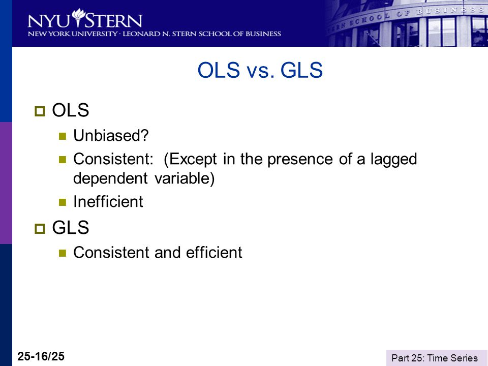Part 25: Time Series 25-16/25 OLS vs. GLS OLS Unbiased? Consistent: (Except in the presence of a lagged dependent variable) Inefficient GLS Consistent