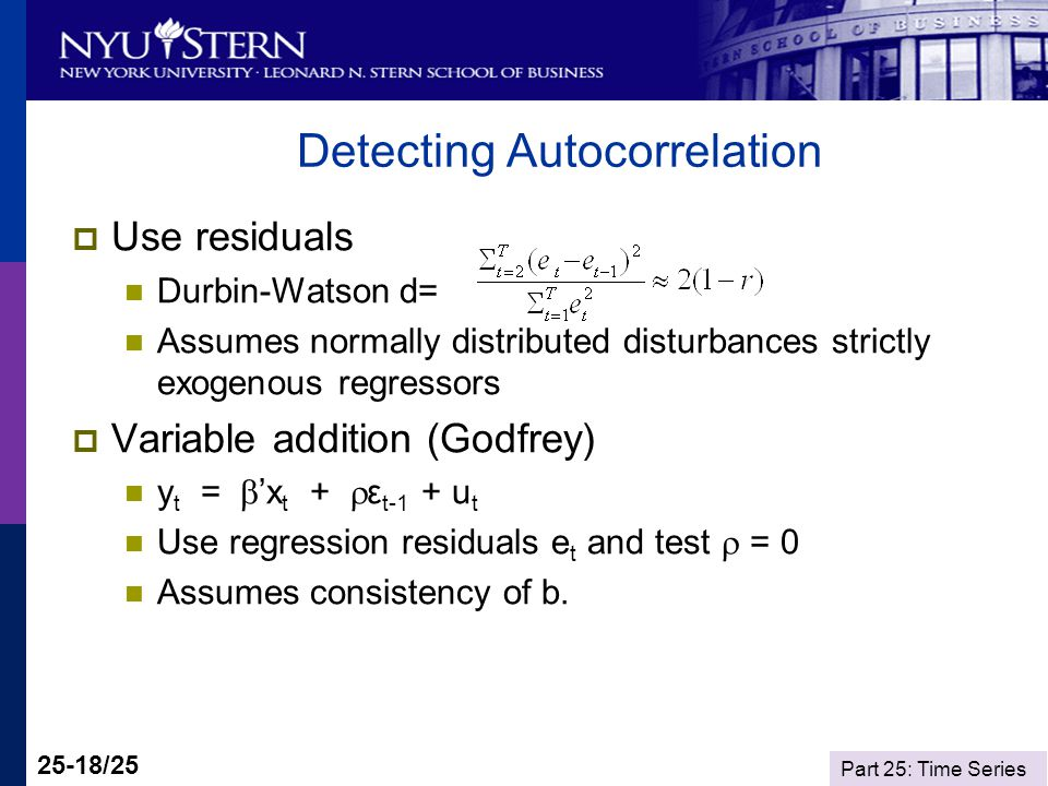 Part 25: Time Series 25-18/25 Detecting Autocorrelation Use residuals Durbin-Watson d= Assumes normally distributed disturbances strictly exogenous regressors Variable addition (Godfrey) y t = x t + ε t-1 + u t Use regression residuals e t and test = 0 Assumes consistency of b.