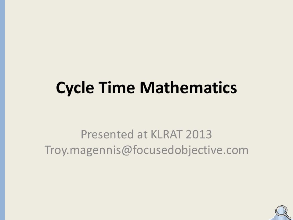 Cycle Time Mathematics Presented at KLRAT 2013 Troy.magennis@focusedobjective.com