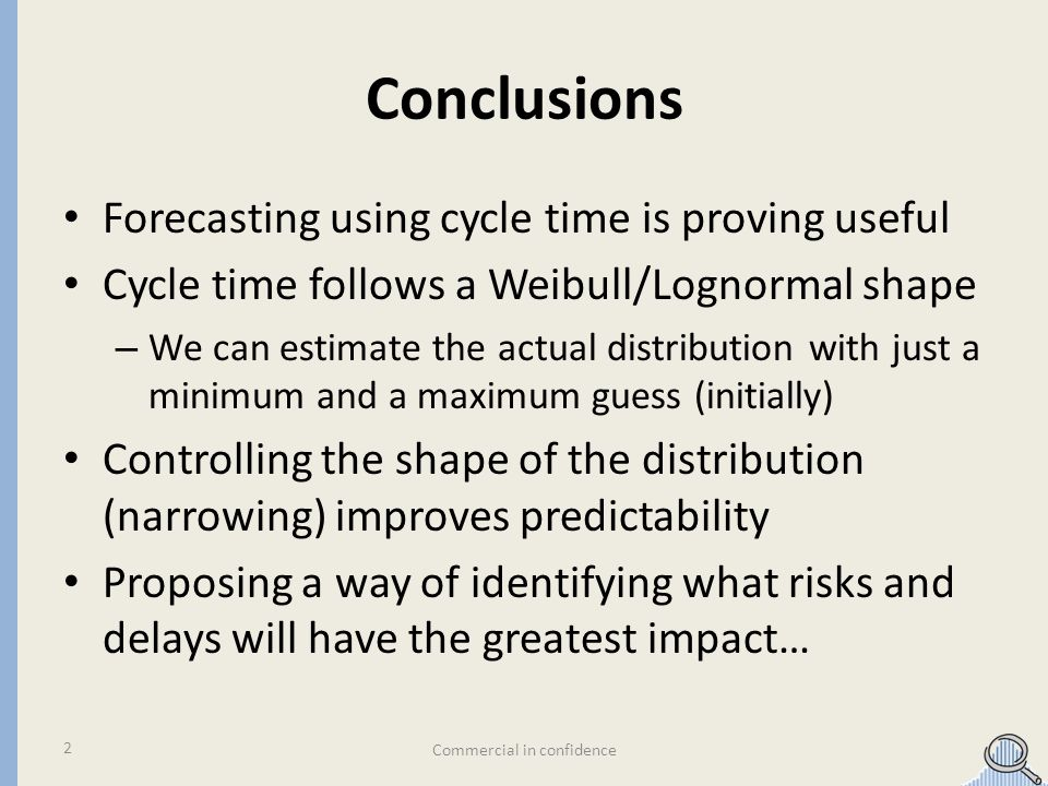 Conclusions Forecasting using cycle time is proving useful Cycle time follows a Weibull/Lognormal shape – We can estimate the actual distribution with just a minimum and a maximum guess (initially) Controlling the shape of the distribution (narrowing) improves predictability Proposing a way of identifying what risks and delays will have the greatest impact… Commercial in confidence 2
