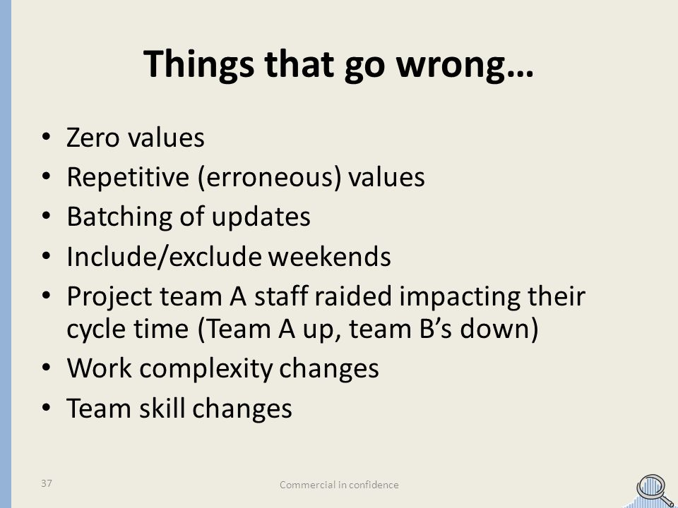 Things that go wrong… Zero values Repetitive (erroneous) values Batching of updates Include/exclude weekends Project team A staff raided impacting their cycle time (Team A up, team Bs down) Work complexity changes Team skill changes Commercial in confidence 37
