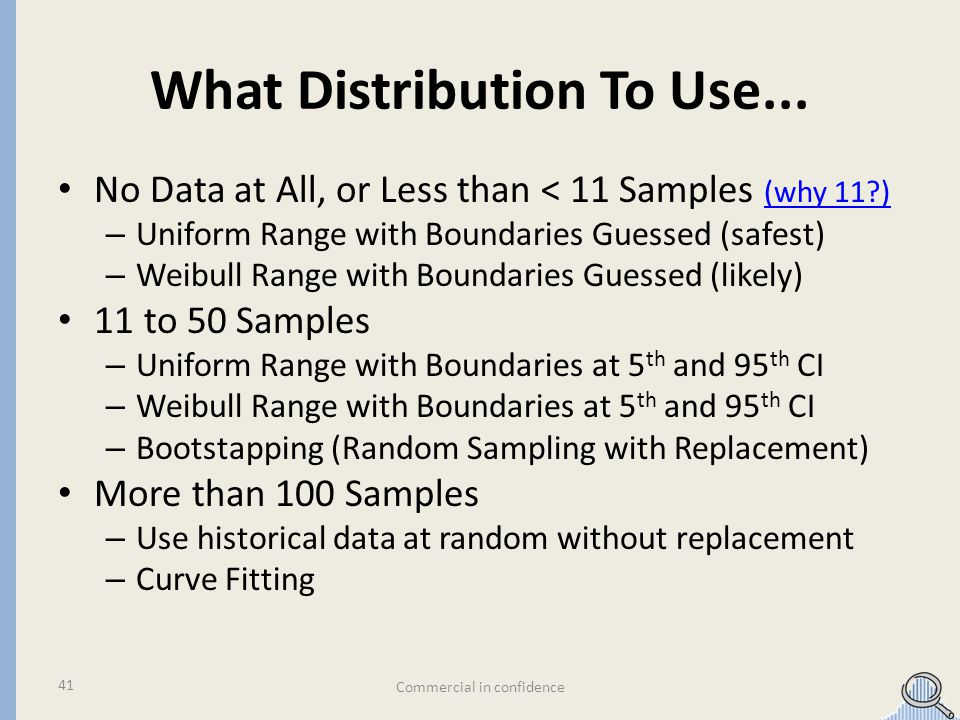 What Distribution To Use... No Data at All, or Less than < 11 Samples (why 11?) (why 11?) – Uniform Range with Boundaries Guessed (safest) – Weibull R