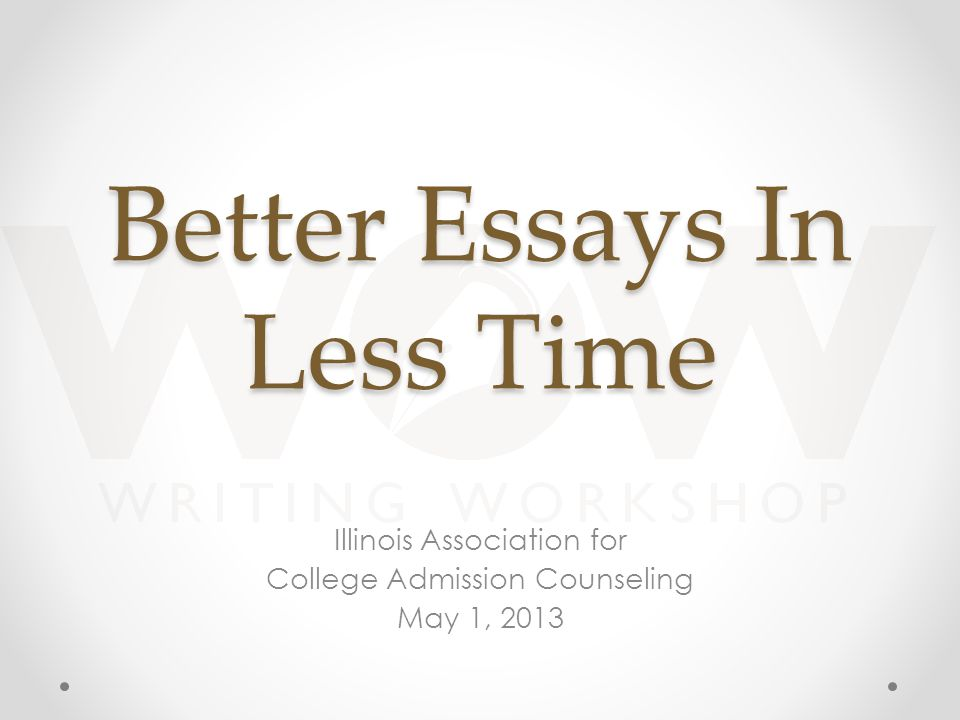Better Essays In Less Time Illinois Association for College Admission Counseling May 1, 2013