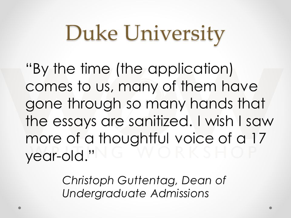 Duke University By the time (the application) comes to us, many of them have gone through so many hands that the essays are sanitized.