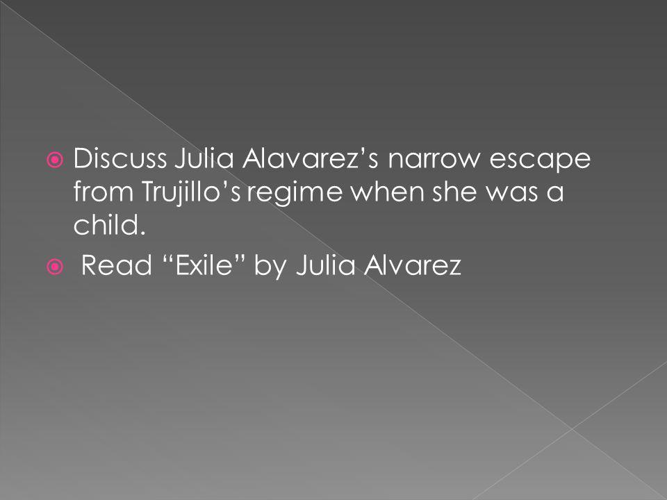 Discuss Julia Alavarezs narrow escape from Trujillos regime when she was a child. Read Exile by Julia Alvarez