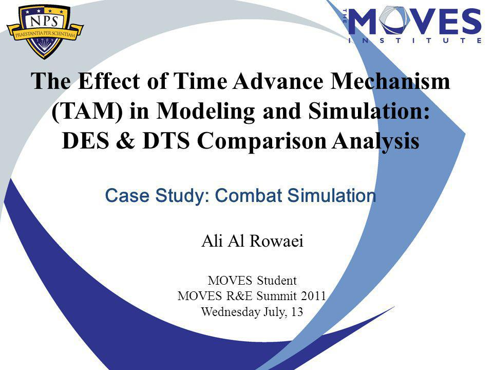 The Effect of Time Advance Mechanism (TAM) in Modeling and Simulation: DES & DTS Comparison Analysis Case Study: Combat Simulation Ali Al Rowaei MOVES Student MOVES R&E Summit 2011 Wednesday July, 13