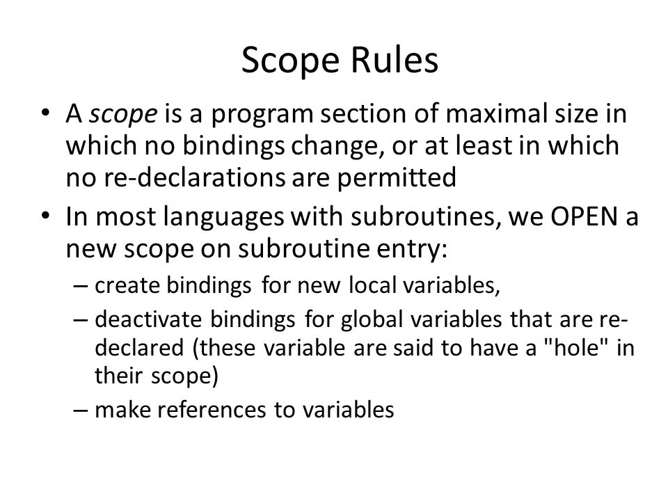 Scope Rules A scope is a program section of maximal size in which no bindings change, or at least in which no re-declarations are permitted In most languages with subroutines, we OPEN a new scope on subroutine entry: – create bindings for new local variables, – deactivate bindings for global variables that are re- declared (these variable are said to have a hole in their scope) – make references to variables