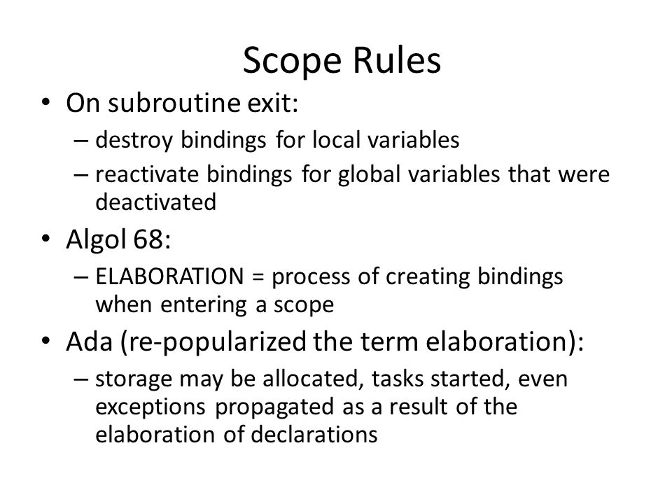 Scope Rules On subroutine exit: – destroy bindings for local variables – reactivate bindings for global variables that were deactivated Algol 68: – ELABORATION = process of creating bindings when entering a scope Ada (re-popularized the term elaboration): – storage may be allocated, tasks started, even exceptions propagated as a result of the elaboration of declarations