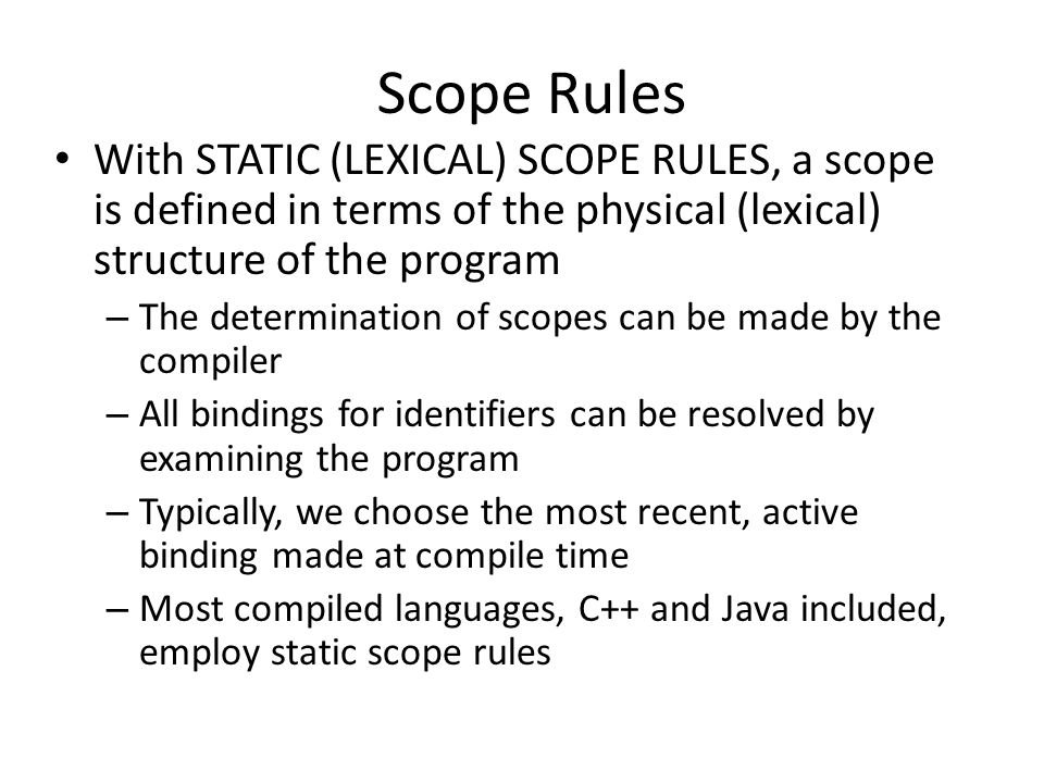 Scope Rules With STATIC (LEXICAL) SCOPE RULES, a scope is defined in terms of the physical (lexical) structure of the program – The determination of scopes can be made by the compiler – All bindings for identifiers can be resolved by examining the program – Typically, we choose the most recent, active binding made at compile time – Most compiled languages, C++ and Java included, employ static scope rules
