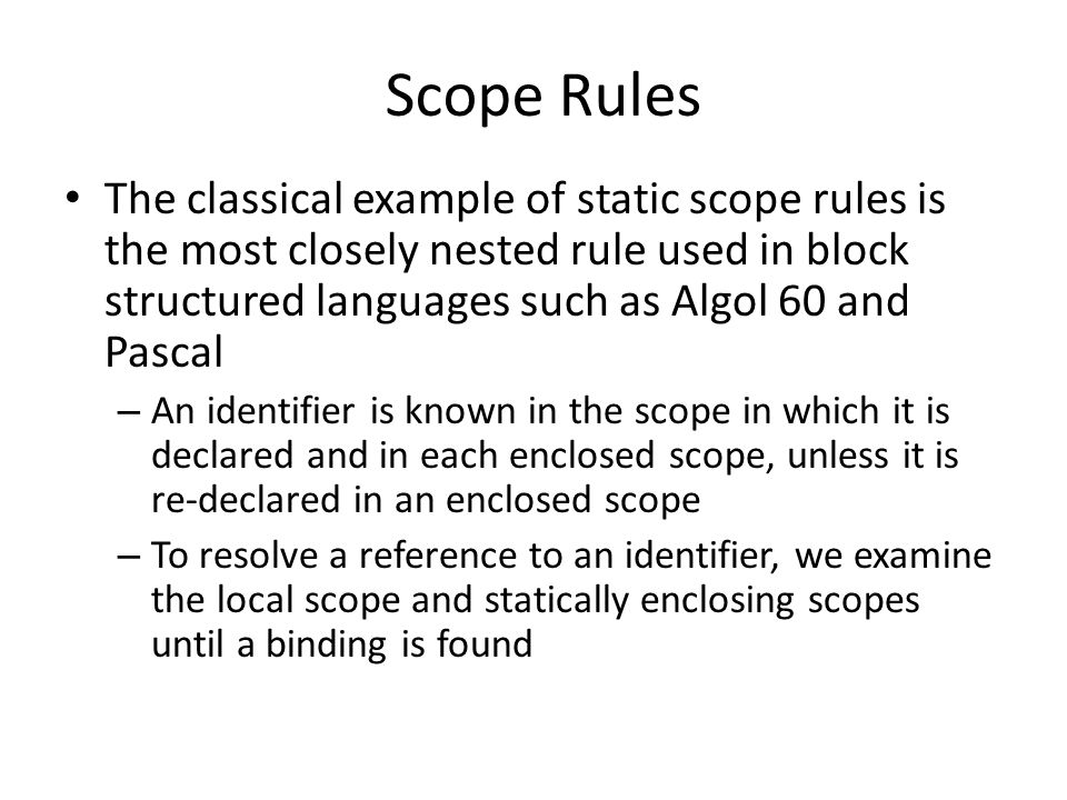 Scope Rules The classical example of static scope rules is the most closely nested rule used in block structured languages such as Algol 60 and Pascal – An identifier is known in the scope in which it is declared and in each enclosed scope, unless it is re-declared in an enclosed scope – To resolve a reference to an identifier, we examine the local scope and statically enclosing scopes until a binding is found