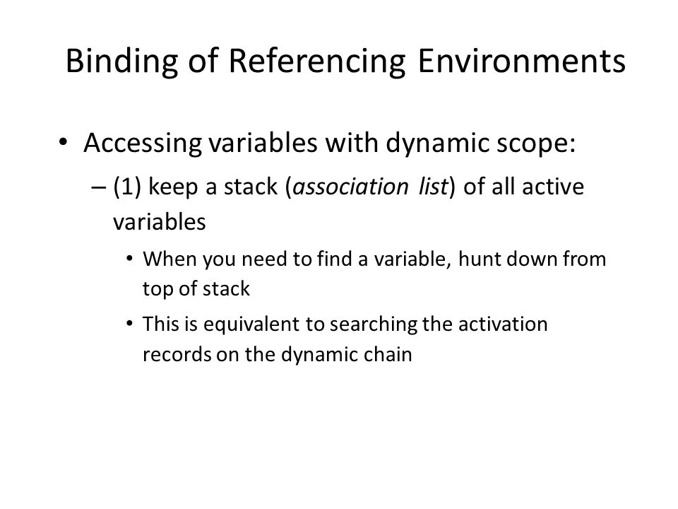 Binding of Referencing Environments Accessing variables with dynamic scope: – (1) keep a stack (association list) of all active variables When you need to find a variable, hunt down from top of stack This is equivalent to searching the activation records on the dynamic chain