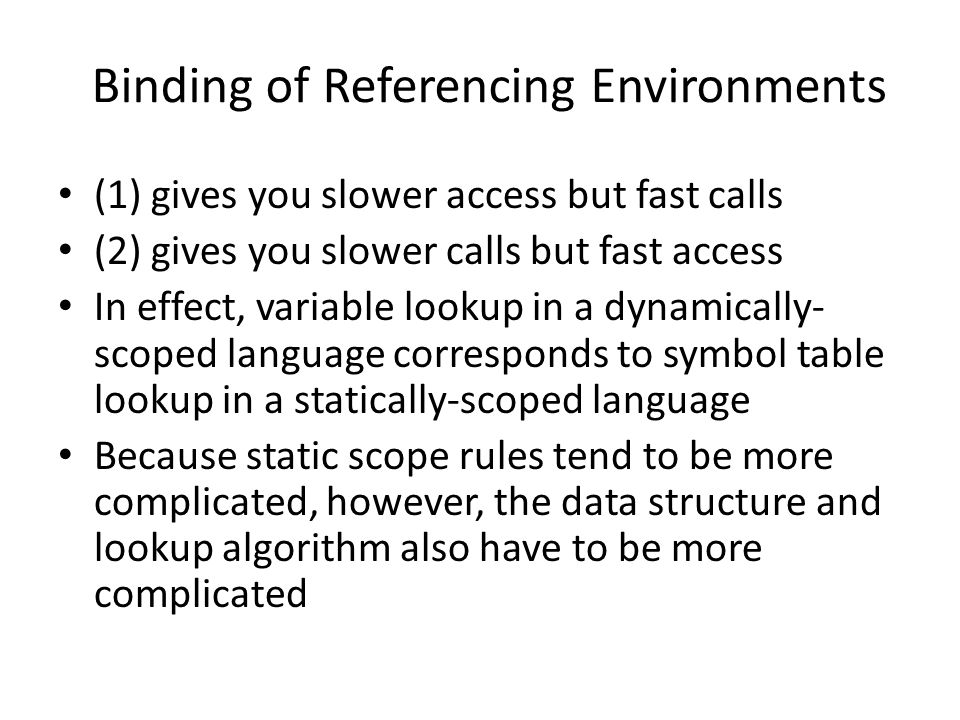 Binding of Referencing Environments (1) gives you slower access but fast calls (2) gives you slower calls but fast access In effect, variable lookup in a dynamically- scoped language corresponds to symbol table lookup in a statically-scoped language Because static scope rules tend to be more complicated, however, the data structure and lookup algorithm also have to be more complicated