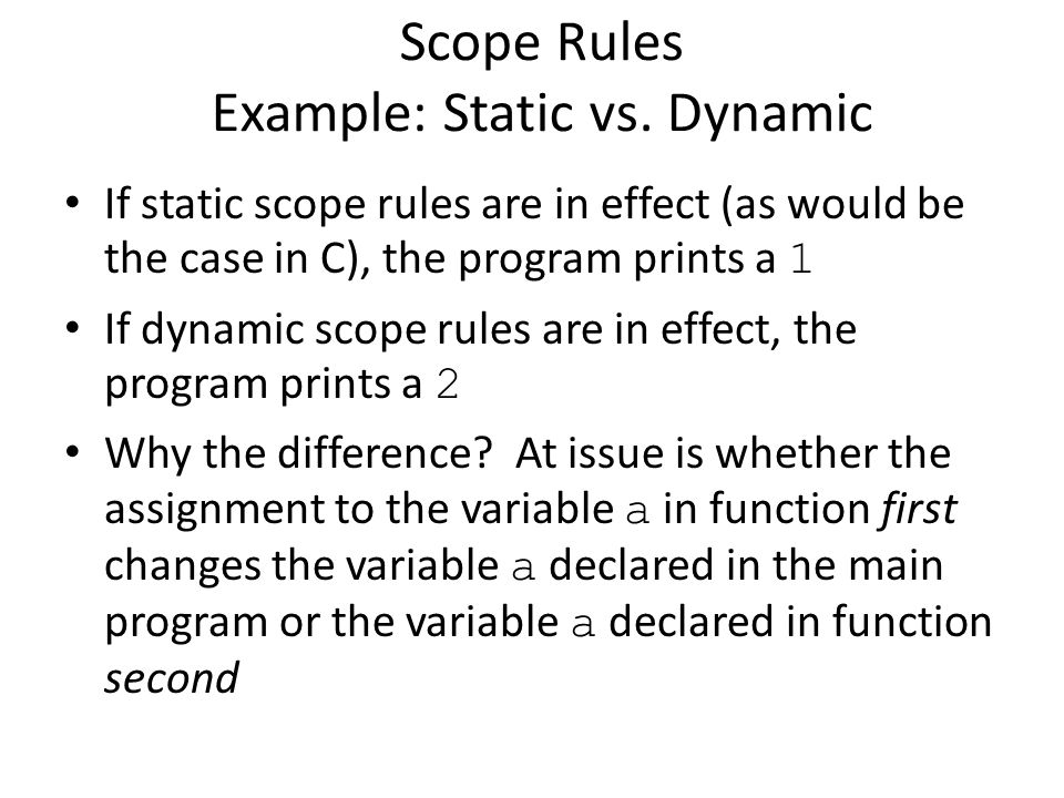 If static scope rules are in effect (as would be the case in C), the program prints a 1 If dynamic scope rules are in effect, the program prints a 2 Why the difference.