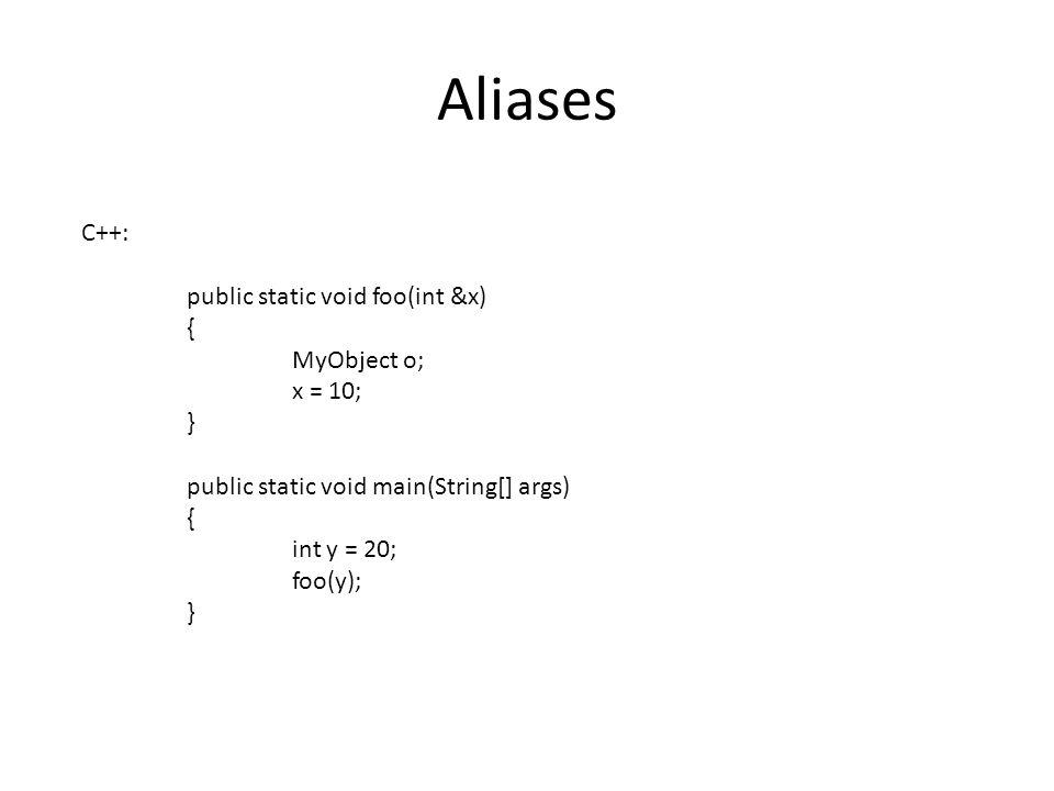 Aliases C++: public static void foo(int &x) { MyObject o; x = 10; } public static void main(String[] args) { int y = 20; foo(y); }