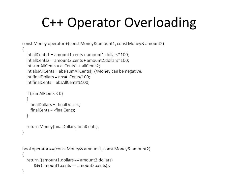 C++ Operator Overloading const Money operator +(const Money& amount1, const Money& amount2) { int allCents1 = amount1.cents + amount1.dollars*100; int
