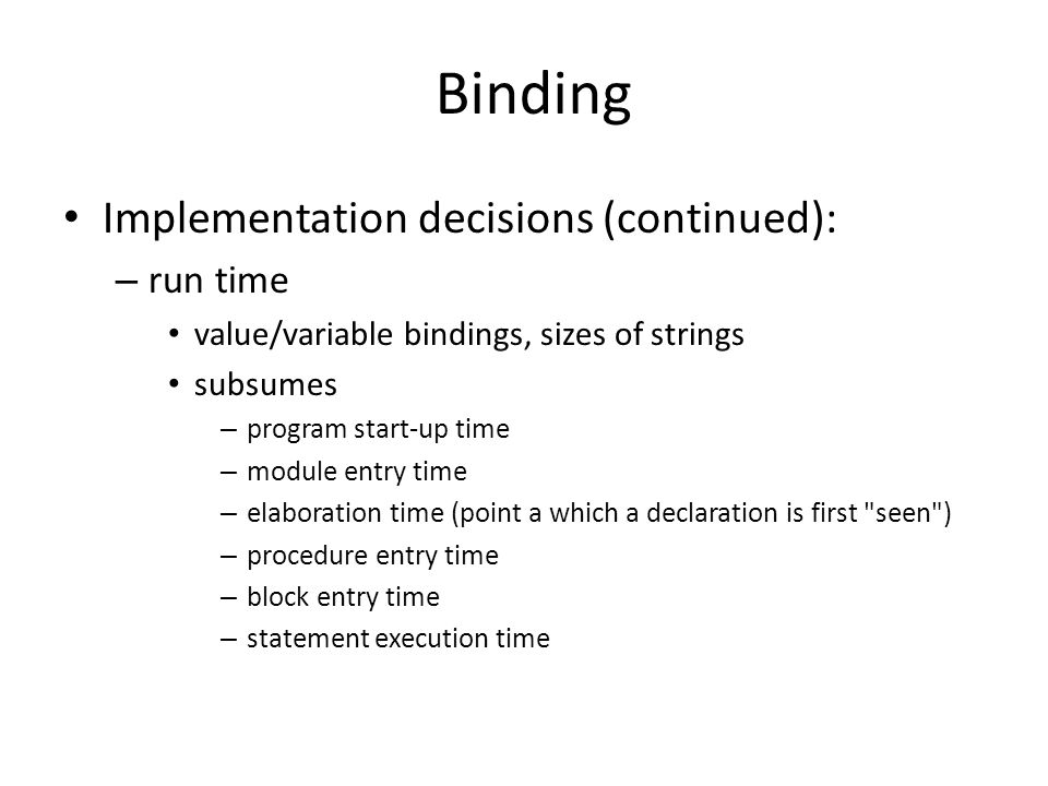 Binding Implementation decisions (continued): – run time value/variable bindings, sizes of strings subsumes – program start-up time – module entry time – elaboration time (point a which a declaration is first seen ) – procedure entry time – block entry time – statement execution time