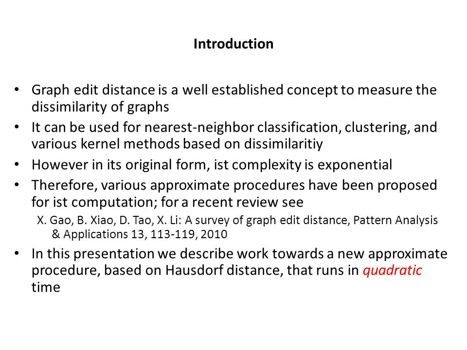 Introduction Graph edit distance is a well established concept to measure the dissimilarity of graphs It can be used for nearest-neighbor classification, clustering, and various kernel methods based on dissimilaritiy However in its original form, ist complexity is exponential Therefore, various approximate procedures have been proposed for ist computation; for a recent review see X.