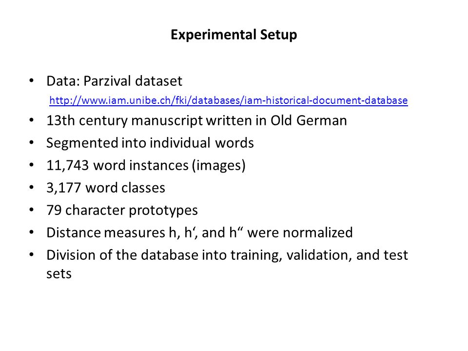 Experimental Setup Data: Parzival dataset http://www.iam.unibe.ch/fki/databases/iam-historical-document-database 13th century manuscript written in Old German Segmented into individual words 11,743 word instances (images) 3,177 word classes 79 character prototypes Distance measures h, h, and h were normalized Division of the database into training, validation, and test sets