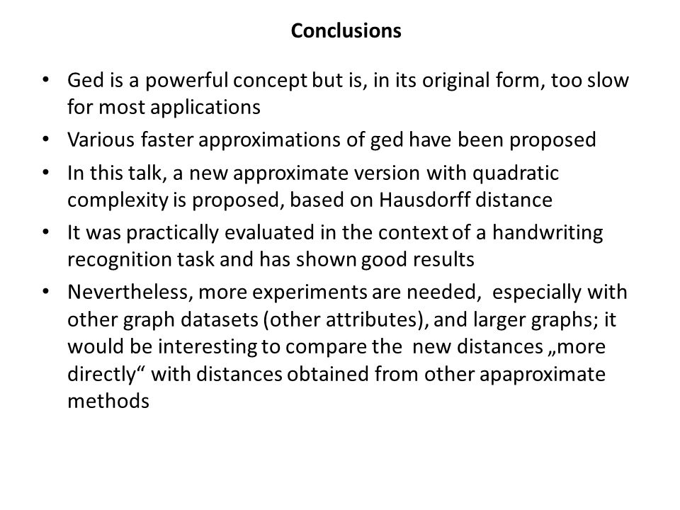 Conclusions Ged is a powerful concept but is, in its original form, too slow for most applications Various faster approximations of ged have been proposed In this talk, a new approximate version with quadratic complexity is proposed, based on Hausdorff distance It was practically evaluated in the context of a handwriting recognition task and has shown good results Nevertheless, more experiments are needed, especially with other graph datasets (other attributes), and larger graphs; it would be interesting to compare the new distances more directly with distances obtained from other apaproximate methods