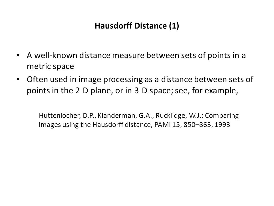 Hausdorff Distance (1) A well-known distance measure between sets of points in a metric space Often used in image processing as a distance between sets of points in the 2-D plane, or in 3-D space; see, for example, Huttenlocher, D.P., Klanderman, G.A., Rucklidge, W.J.: Comparing images using the Hausdorff distance, PAMI 15, 850–863, 1993
