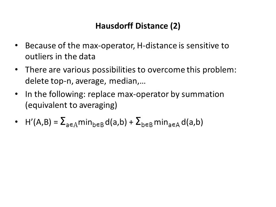 Hausdorff Distance (2) Because of the max-operator, H-distance is sensitive to outliers in the data There are various possibilities to overcome this problem: delete top-n, average, median,… In the following: replace max-operator by summation (equivalent to averaging) H(A,B) = Σ a A min b B d(a,b) + Σ b B min a A d(a,b)