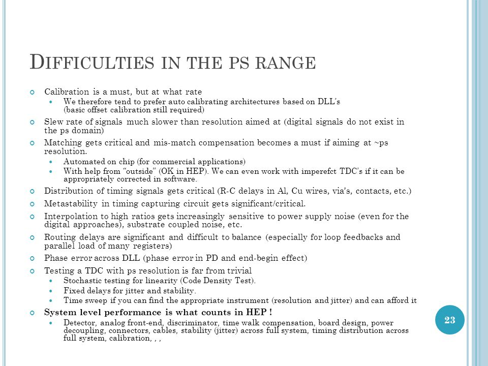 D IFFICULTIES IN THE PS RANGE Calibration is a must, but at what rate We therefore tend to prefer auto calibrating architectures based on DLLs (basic offset calibration still required) Slew rate of signals much slower than resolution aimed at (digital signals do not exist in the ps domain) Matching gets critical and mis-match compensation becomes a must if aiming at ~ps resolution.