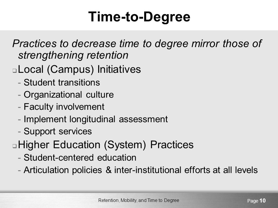 Retention, Mobility, and Time to Degree Page 10 Time-to-Degree Practices to decrease time to degree mirror those of strengthening retention Local (Campus) Initiatives -Student transitions -Organizational culture -Faculty involvement -Implement longitudinal assessment -Support services Higher Education (System) Practices -Student-centered education -Articulation policies & inter-institutional efforts at all levels