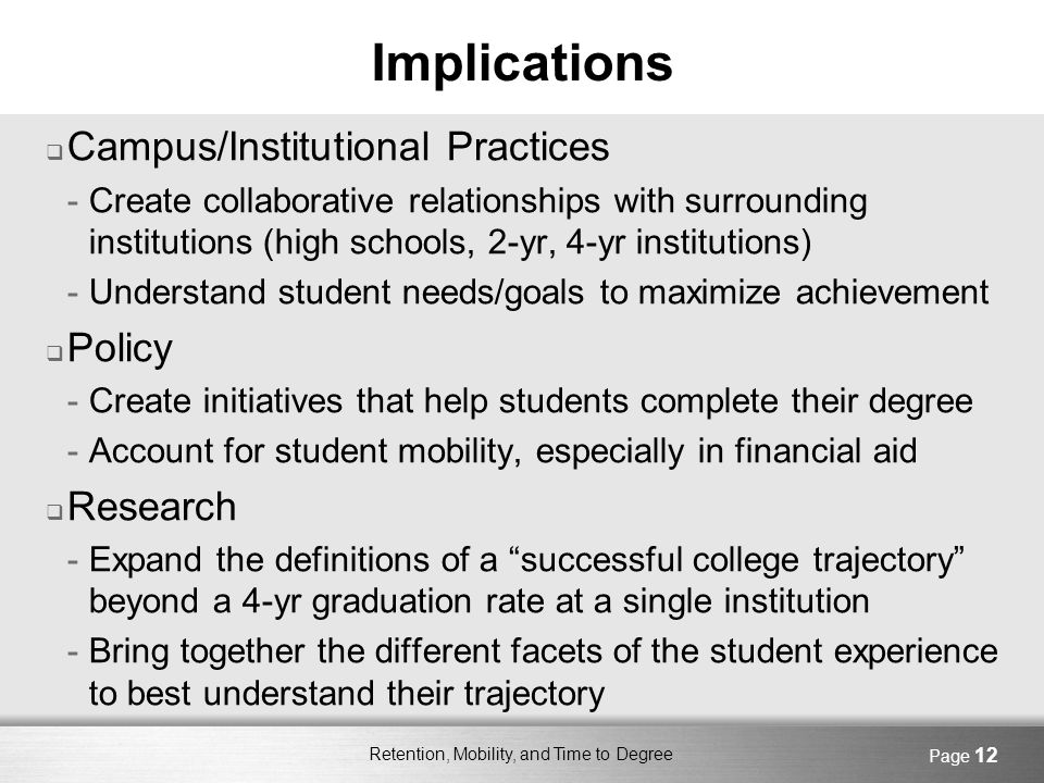 Retention, Mobility, and Time to Degree Page 12 Implications Campus/Institutional Practices -Create collaborative relationships with surrounding institutions (high schools, 2-yr, 4-yr institutions) -Understand student needs/goals to maximize achievement Policy -Create initiatives that help students complete their degree -Account for student mobility, especially in financial aid Research -Expand the definitions of a successful college trajectory beyond a 4-yr graduation rate at a single institution -Bring together the different facets of the student experience to best understand their trajectory