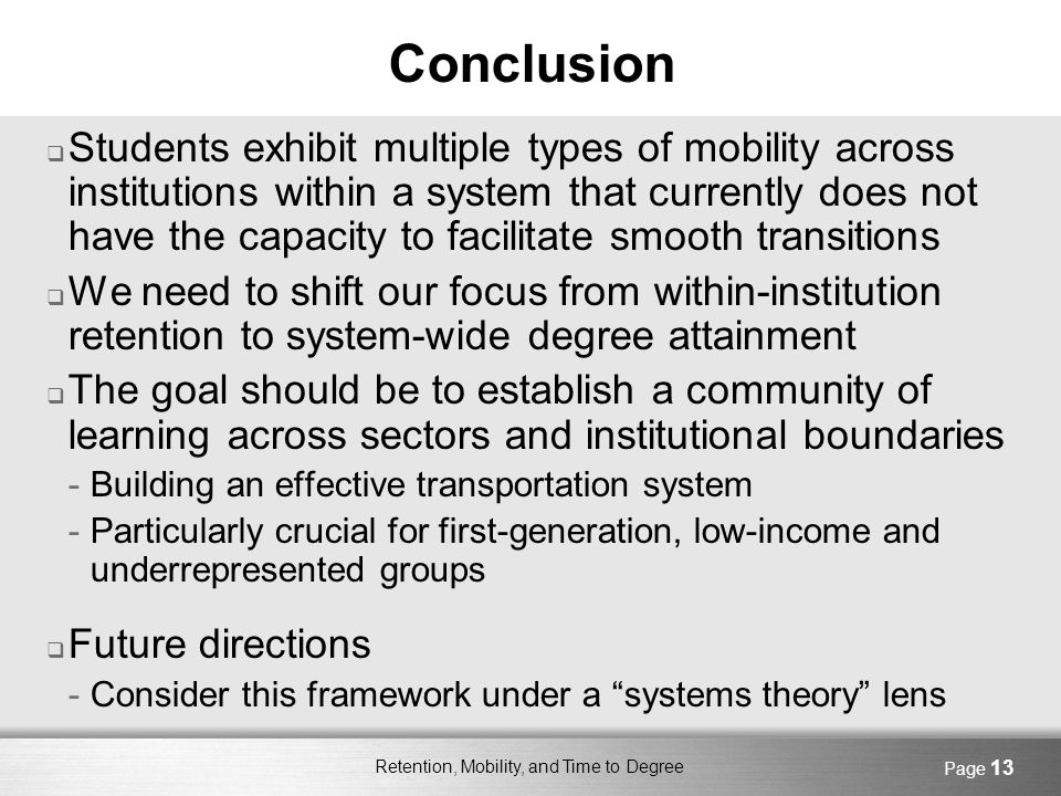 Retention, Mobility, and Time to Degree Page 13 Conclusion Students exhibit multiple types of mobility across institutions within a system that currently does not have the capacity to facilitate smooth transitions We need to shift our focus from within-institution retention to system-wide degree attainment The goal should be to establish a community of learning across sectors and institutional boundaries -Building an effective transportation system -Particularly crucial for first-generation, low-income and underrepresented groups Future directions -Consider this framework under a systems theory lens