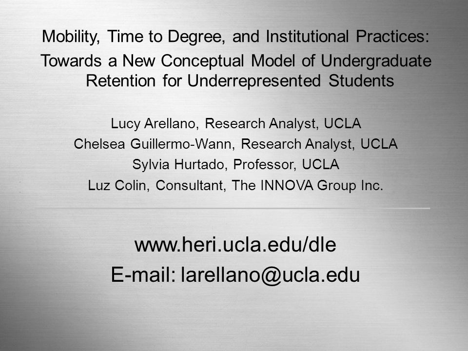 Retention, Mobility, and Time to Degree Page 14 Mobility, Time to Degree, and Institutional Practices: Towards a New Conceptual Model of Undergraduate Retention for Underrepresented Students Lucy Arellano, Research Analyst, UCLA Chelsea Guillermo-Wann, Research Analyst, UCLA Sylvia Hurtado, Professor, UCLA Luz Colin, Consultant, The INNOVA Group Inc.