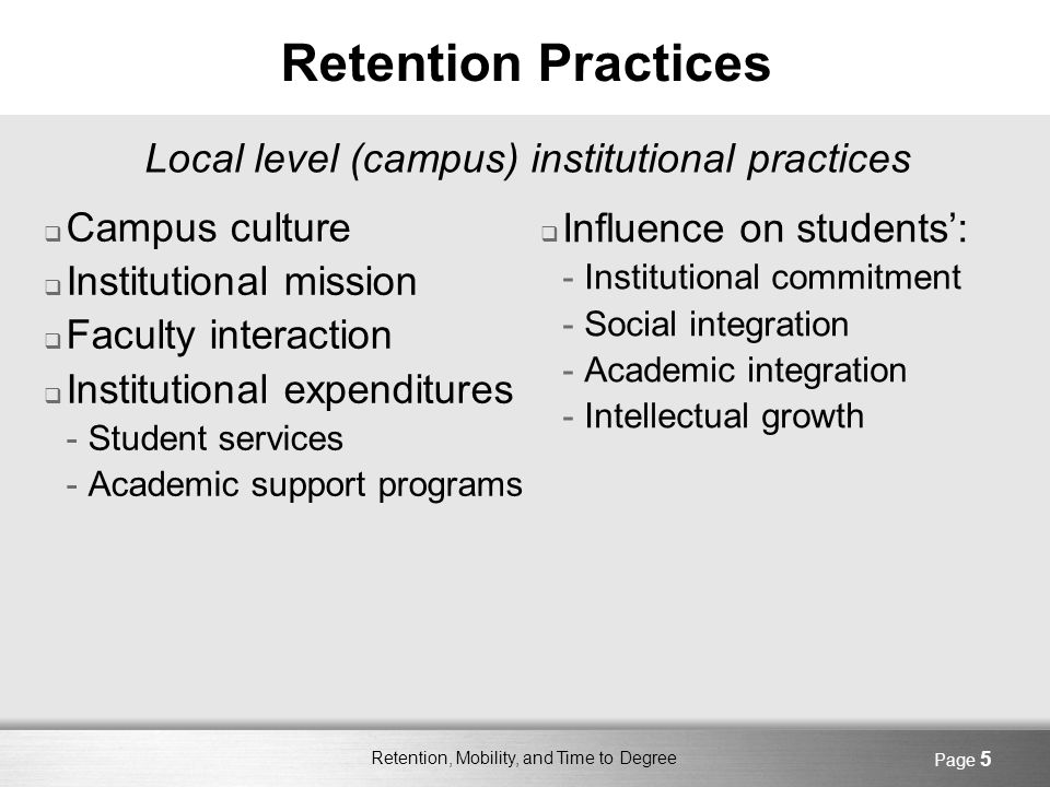 Retention, Mobility, and Time to Degree Page 5 Retention Practices Campus culture Institutional mission Faculty interaction Institutional expenditures -Student services -Academic support programs Local level (campus) institutional practices Influence on students: -Institutional commitment -Social integration -Academic integration -Intellectual growth
