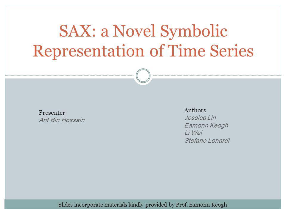 SAX: a Novel Symbolic Representation of Time Series Authors Jessica Lin Eamonn Keogh Li Wei Stefano Lonardi Presenter Arif Bin Hossain Slides incorpor