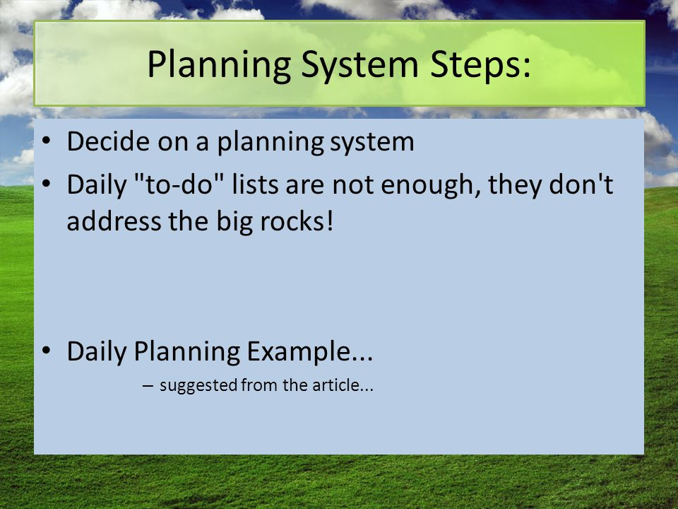 Planning System Steps: Decide on a planning system Daily to-do lists are not enough, they don t address the big rocks.
