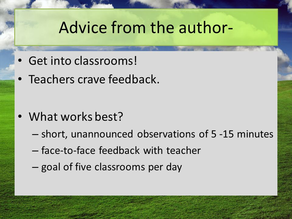 Advice from the author- Get into classrooms! Teachers crave feedback. What works best? – short, unannounced observations of 5 -15 minutes – face-to-fa