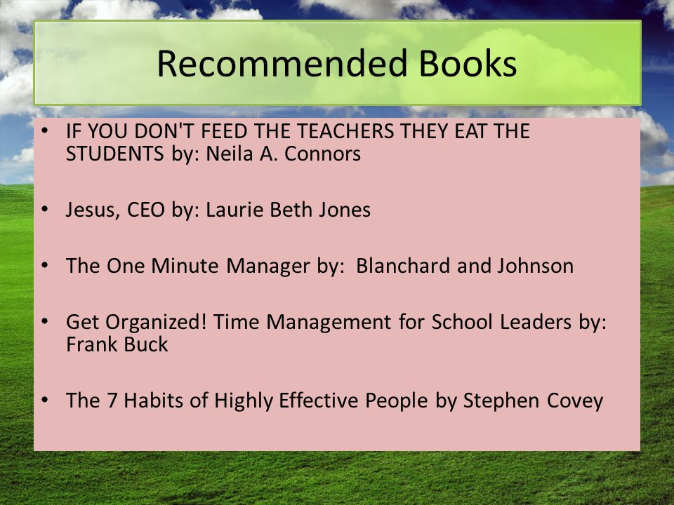 Recommended Books IF YOU DON'T FEED THE TEACHERS THEY EAT THE STUDENTS by: Neila A. Connors Jesus, CEO by: Laurie Beth Jones The One Minute Manager by