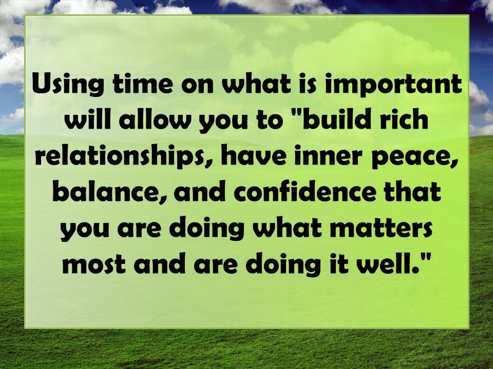 Using time on what is important will allow you to build rich relationships, have inner peace, balance, and confidence that you are doing what matters most and are doing it well.