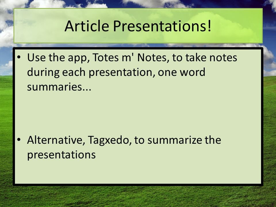 Article Presentations! Use the app, Totes m' Notes, to take notes during each presentation, one word summaries... Alternative, Tagxedo, to summarize t