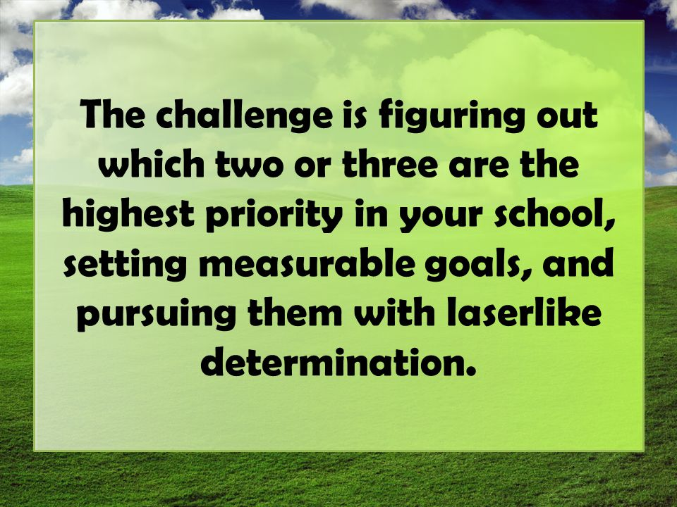 The challenge is figuring out which two or three are the highest priority in your school, setting measurable goals, and pursuing them with laserlike determination.