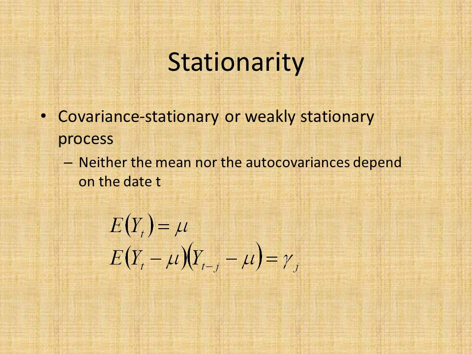 Stationarity Covariance-stationary or weakly stationary process – Neither the mean nor the autocovariances depend on the date t