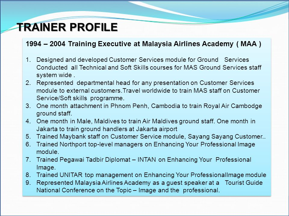 TRAINER PROFILE 1994 – 2004 Training Executive at Malaysia Airlines Academy ( MAA ) 1.Designed and developed Customer Services module for Ground Servi