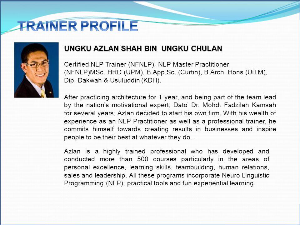UNGKU AZLAN SHAH BIN UNGKU CHULAN Certified NLP Trainer (NFNLP), NLP Master Practitioner (NFNLP)MSc. HRD (UPM), B.App.Sc. (Curtin), B.Arch. Hons (UiTM