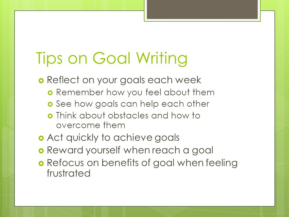 Tips on Goal Writing Reflect on your goals each week Remember how you feel about them See how goals can help each other Think about obstacles and how to overcome them Act quickly to achieve goals Reward yourself when reach a goal Refocus on benefits of goal when feeling frustrated