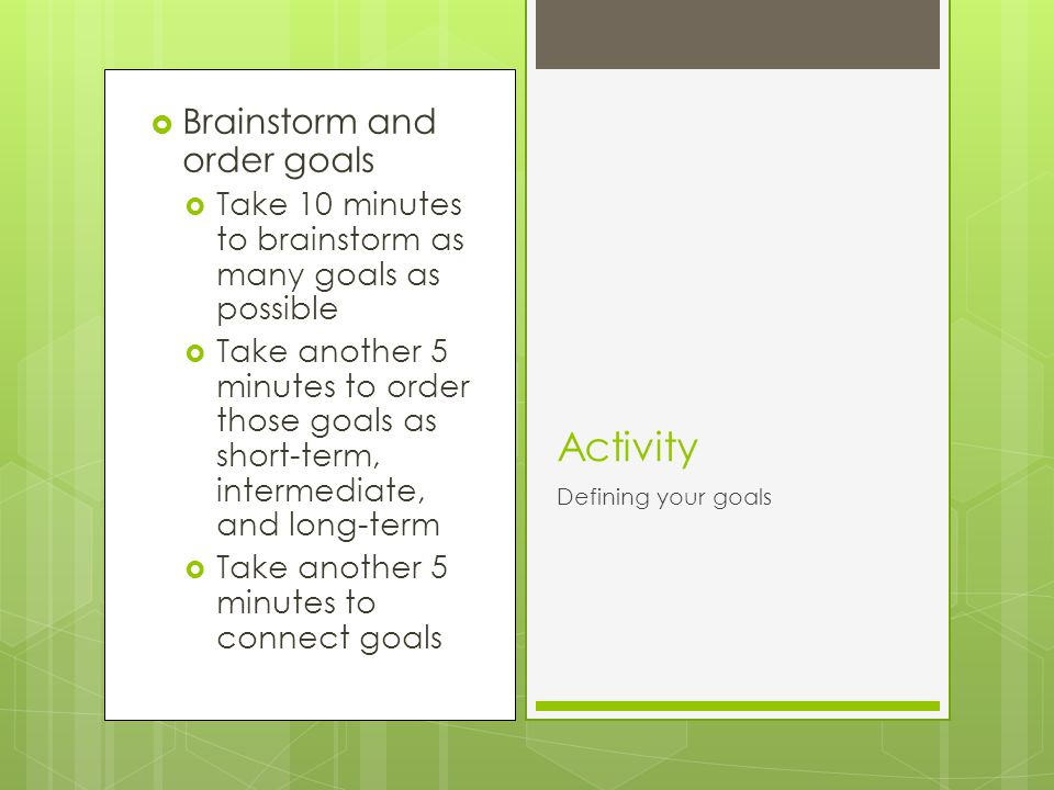 Brainstorm and order goals Take 10 minutes to brainstorm as many goals as possible Take another 5 minutes to order those goals as short-term, intermediate, and long-term Take another 5 minutes to connect goals Activity Defining your goals